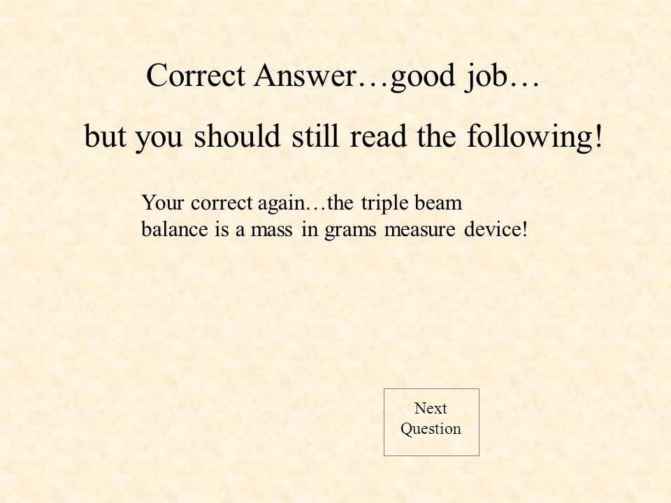 Next Question Your correct again…the triple beam balance is a mass in grams measure device.