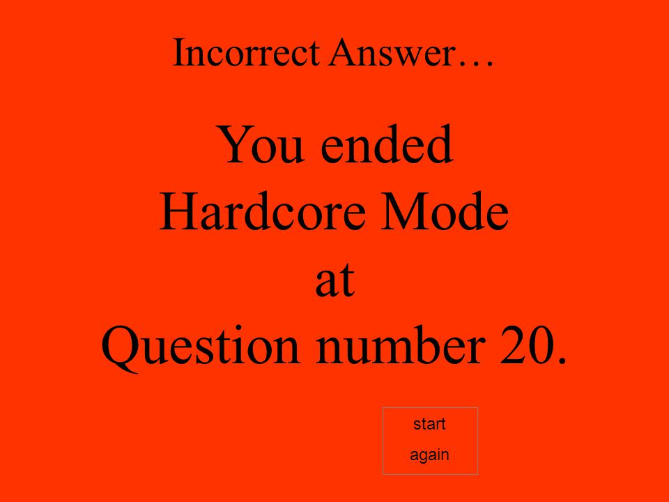 Incorrect Answer… You ended Hardcore Mode at Question number 20. start again