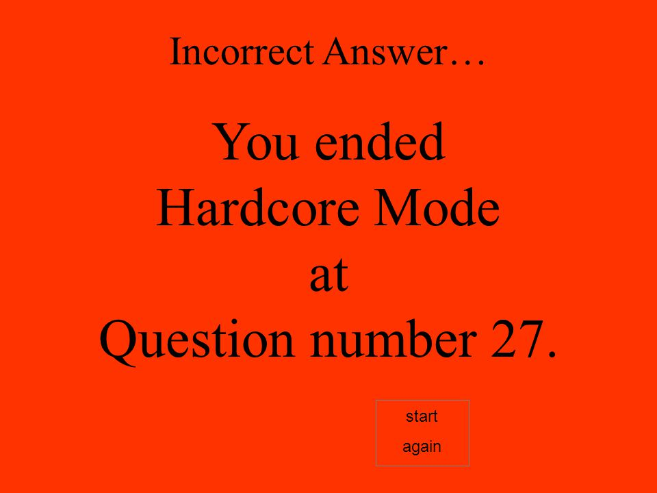 Incorrect Answer… You ended Hardcore Mode at Question number 27. start again