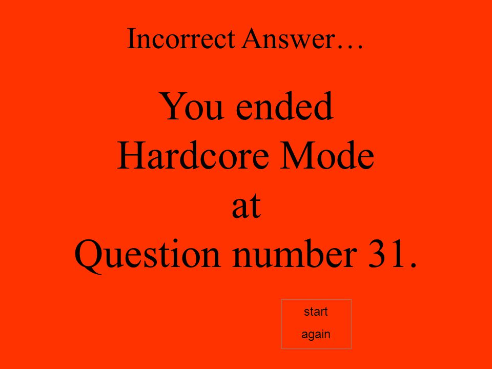 Incorrect Answer… You ended Hardcore Mode at Question number 31. start again