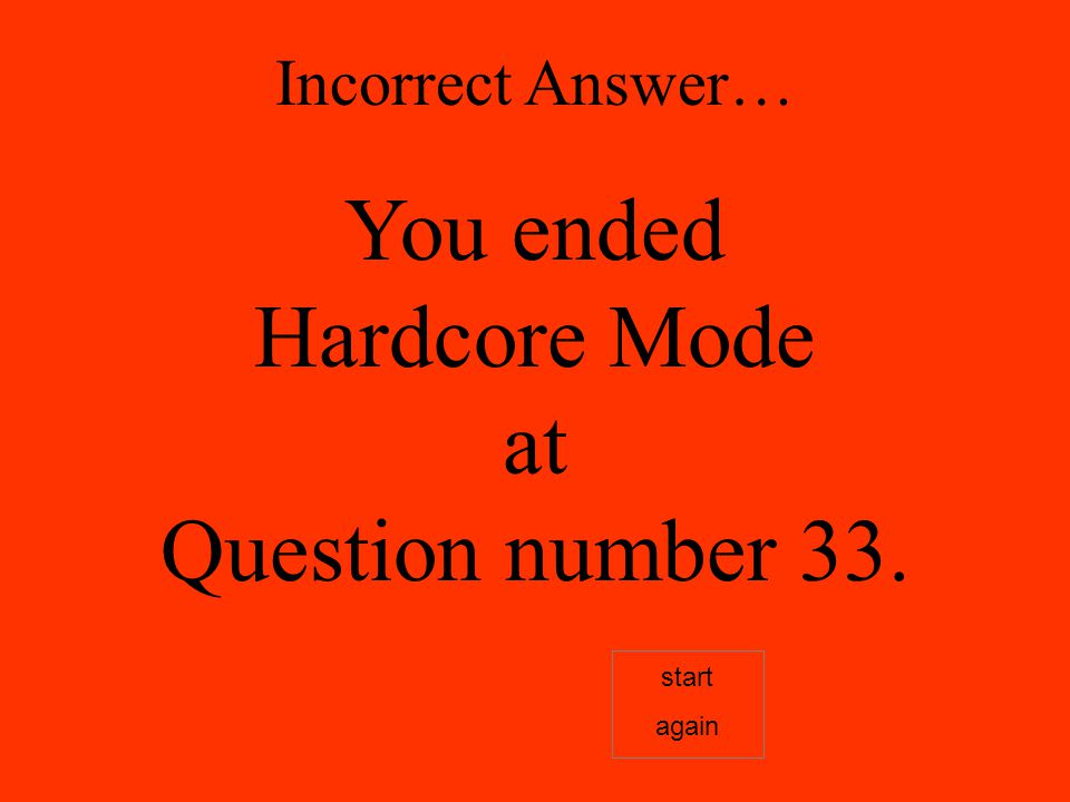 Incorrect Answer… You ended Hardcore Mode at Question number 33. start again