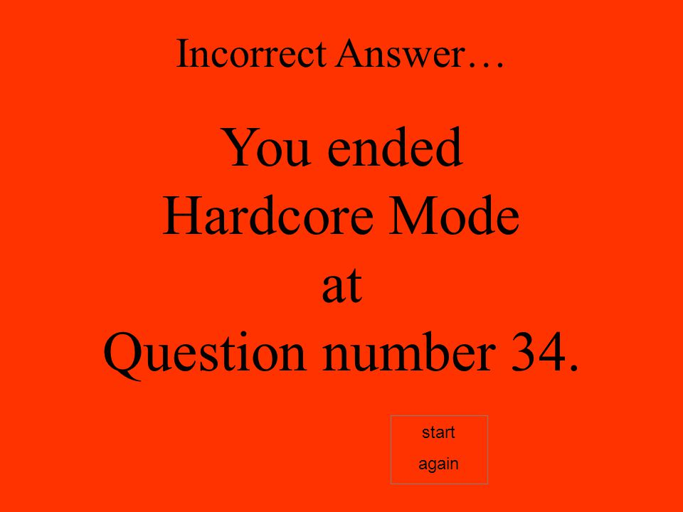 Incorrect Answer… You ended Hardcore Mode at Question number 34. start again