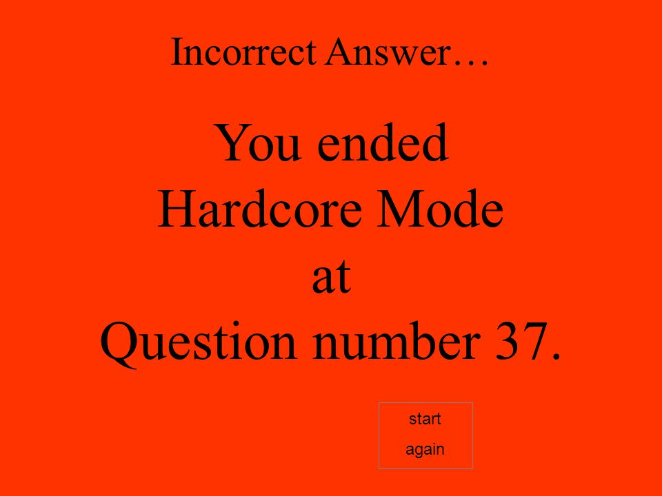 Incorrect Answer… You ended Hardcore Mode at Question number 37. start again