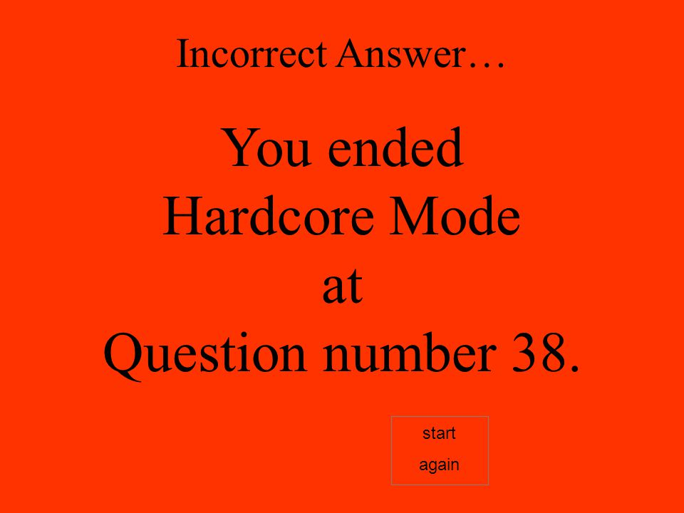 Incorrect Answer… You ended Hardcore Mode at Question number 38. start again
