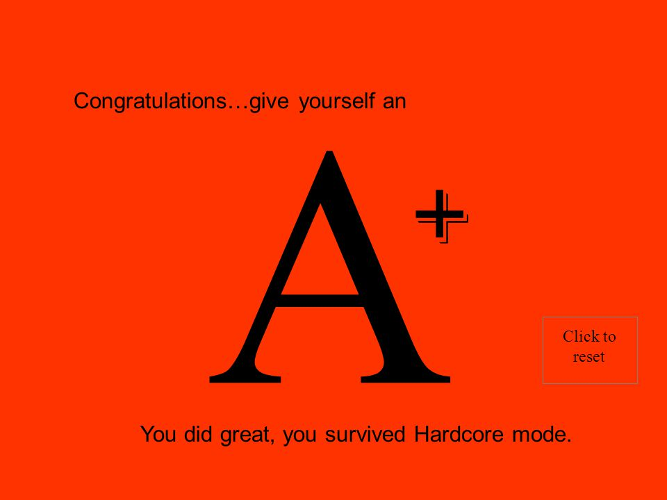 Congratulations…give yourself an A You did great, you survived Hardcore mode. Click to reset +