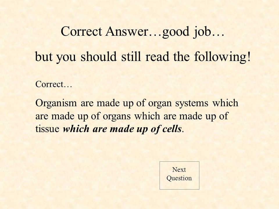 Next Question Correct… Organism are made up of organ systems which are made up of organs which are made up of tissue which are made up of cells.
