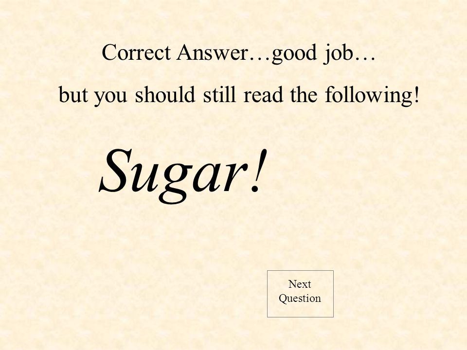 Correct Answer…good job… but you should still read the following! Sugar! Next Question