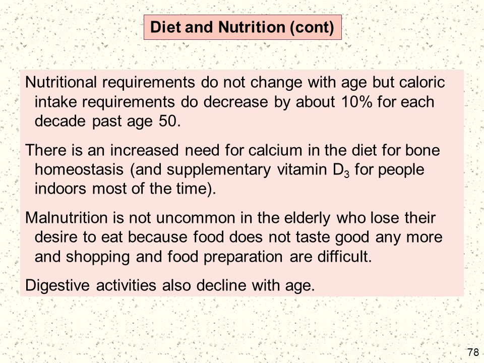 78 Diet and Nutrition (cont) Nutritional requirements do not change with age but caloric intake requirements do decrease by about 10% for each decade