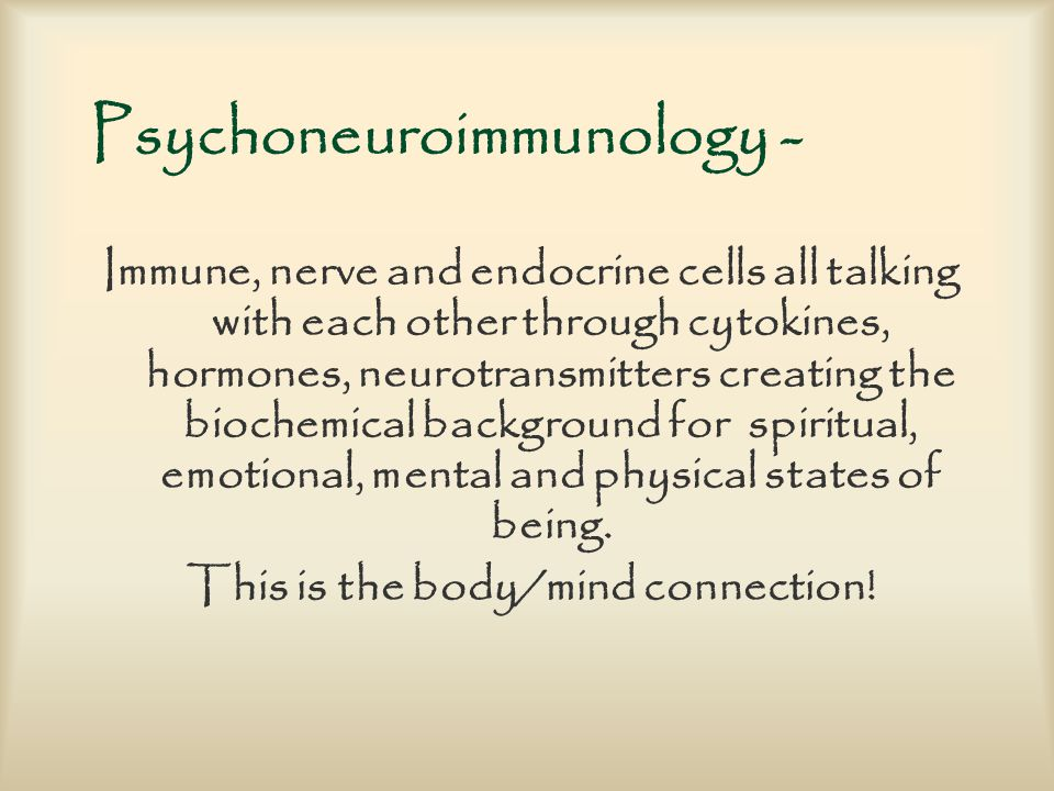 Psychoneuroimmunology - Immune, nerve and endocrine cells all talking with each other through cytokines, hormones, neurotransmitters creating the biochemical background for spiritual, emotional, mental and physical states of being.