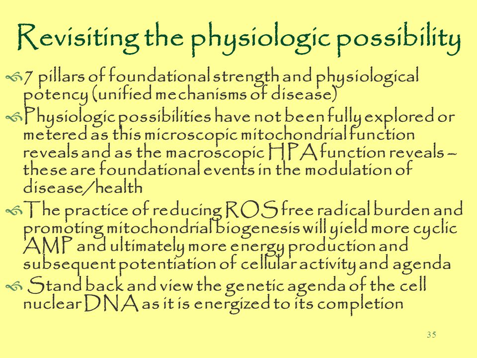 35 Revisiting the physiologic possibility  7 pillars of foundational strength and physiological potency (unified mechanisms of disease)  Physiologic possibilities have not been fully explored or metered as this microscopic mitochondrial function reveals and as the macroscopic HPA function reveals – these are foundational events in the modulation of disease/health  The practice of reducing ROS free radical burden and promoting mitochondrial biogenesis will yield more cyclic AMP and ultimately more energy production and subsequent potentiation of cellular activity and agenda  Stand back and view the genetic agenda of the cell nuclear DNA as it is energized to its completion