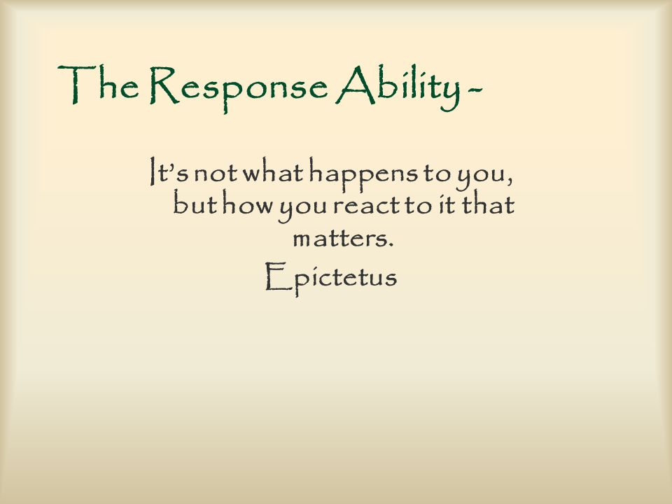 The Response Ability - It's not what happens to you, but how you react to it that matters.