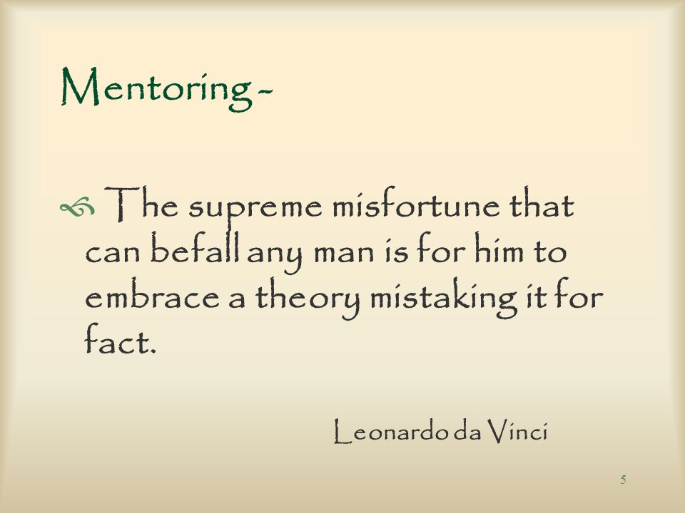 5 Mentoring -  The supreme misfortune that can befall any man is for him to embrace a theory mistaking it for fact.