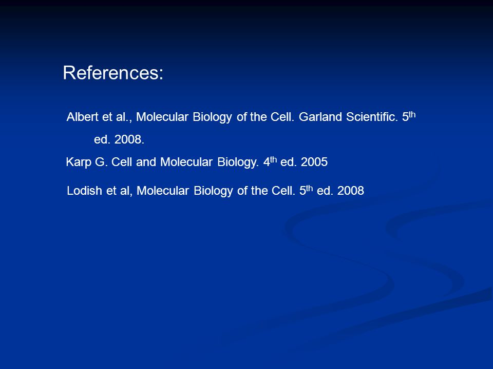 References: Albert et al., Molecular Biology of the Cell. Garland Scientific. 5 th ed. 2008. Lodish et al, Molecular Biology of the Cell. 5 th ed. 200