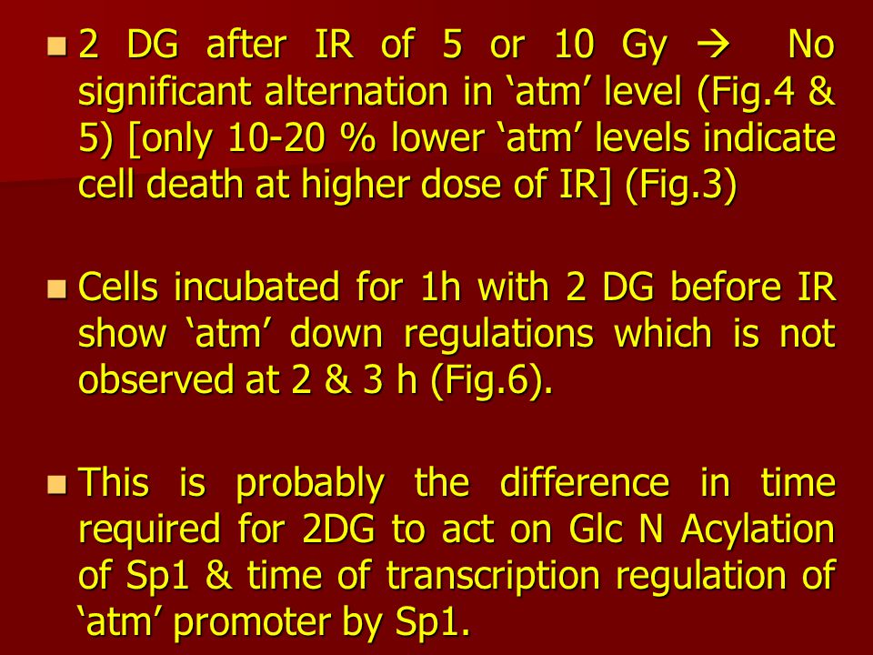 2 DG after IR of 5 or 10 Gy  No significant alternation in 'atm' level (Fig.4 & 5) [only 10-20 % lower 'atm' levels indicate cell death at higher dose of IR] (Fig.3) 2 DG after IR of 5 or 10 Gy  No significant alternation in 'atm' level (Fig.4 & 5) [only 10-20 % lower 'atm' levels indicate cell death at higher dose of IR] (Fig.3) Cells incubated for 1h with 2 DG before IR show 'atm' down regulations which is not observed at 2 & 3 h (Fig.6).