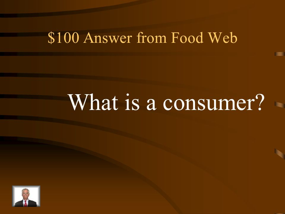 $100 Question from Food Web An organism that gets its energy by eating other organisms.