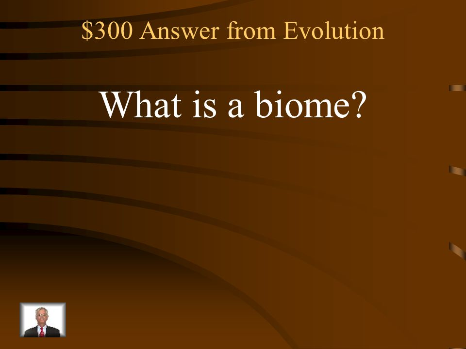 $300 Question from Evolution A large region on Earth characterized by a specific type of climate and certain types of plant and animal communities.