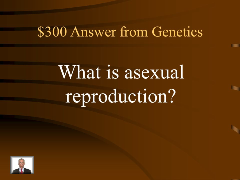 $300 Question from Genetics Type of reproduction which results in the offspring being identical to the parent.