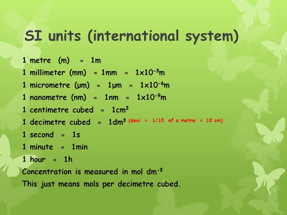 SI units (international system) 1 metre (m) = 1m 1 millimeter (mm) = 1mm = 1x10 -3 m 1 micrometre (μm) = 1μm = 1x10 -6 m 1 nanometre (nm) = 1nm = 1x10 -9 m 1 centimetre cubed = 1cm 3 1 decimetre cubed = 1dm 3 (deci = 1/10 of a metre = 10 cm) 1 second = 1s 1 minute = 1min 1 hour = 1h Concentration is measured in mol dm -3 This just means mols per decimetre cubed.