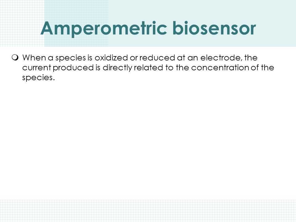 Amperometric biosensor  When a species is oxidized or reduced at an electrode, the current produced is directly related to the concentration of the s