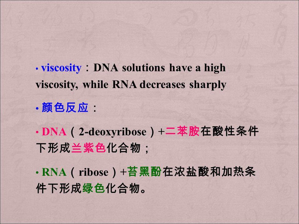 viscosity : DNA solutions have a high viscosity, while RNA decreases sharply 颜色反应: DNA ( 2-deoxyribose ) + 二苯胺在酸性条件 下形成兰紫色化合物; RNA ( ribose ) + 苔黑酚在浓盐酸和加热条 件下形成绿色化合物。