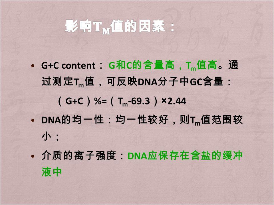 G+C content : G 和 C 的含量高, T m 值高。通 过测定 T m 值,可反映 DNA 分子中 GC 含量: ( G+C ) %= ( T m -69.3 ) ×2.44 DNA 的均一性:均一性较好,则 T m 值范围较 小; 介质的离子强度: DNA 应保存在含盐的缓冲 液中
