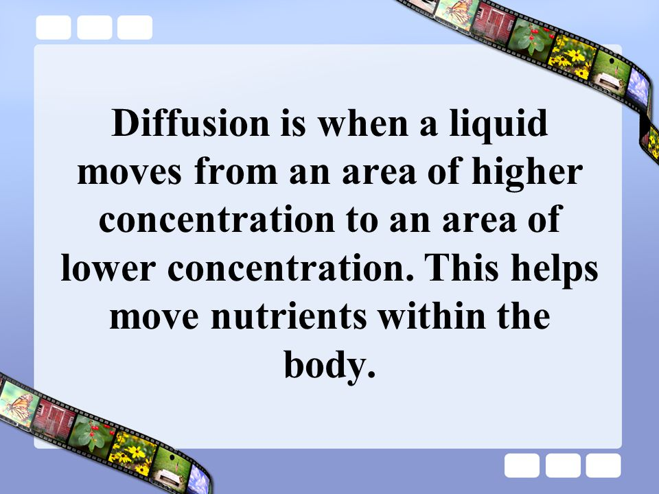 Diffusion is when a liquid moves from an area of higher concentration to an area of lower concentration.