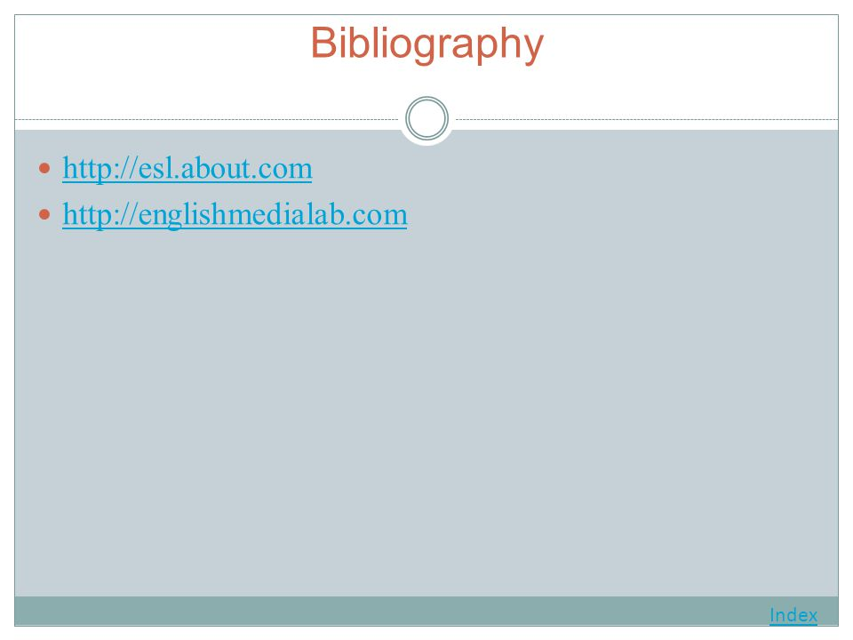 Bibliography http://esl.about.com http://englishmedialab.com Index