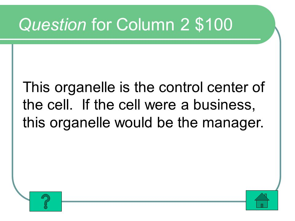 Question for Column 2 $100 This organelle is the control center of the cell. If the cell were a business, this organelle would be the manager.