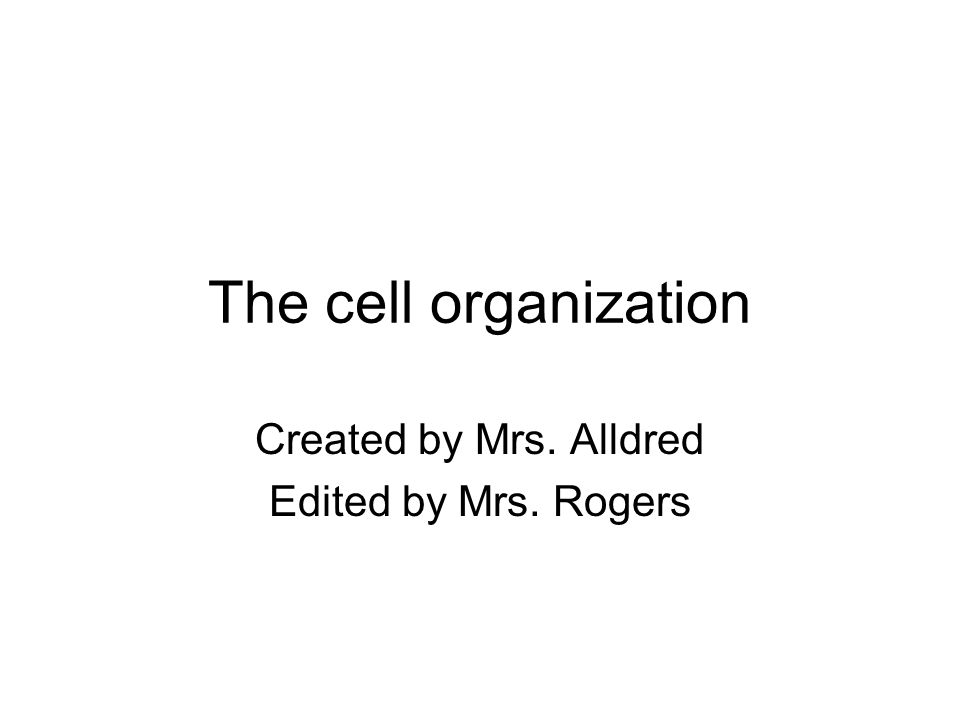 The cell organization Created by Mrs. Alldred Edited by Mrs. Rogers