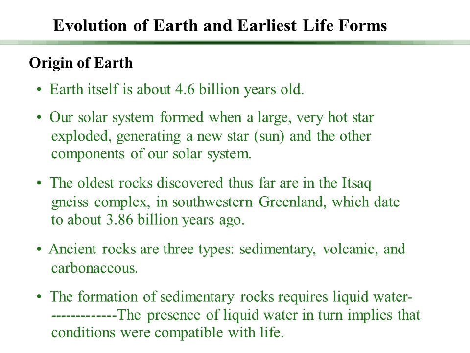 Evolution of Earth and Earliest Life Forms Origin of Earth Earth itself is about 4.6 billion years old. Our solar system formed when a large, very hot