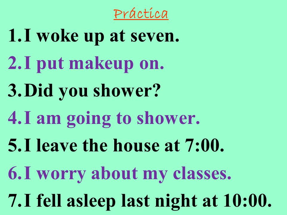 Práctica 1.I woke up at seven. 2.I put makeup on. 3.Did you shower? 4.I am going to shower. 5.I leave the house at 7:00. 6.I worry about my classes. 7