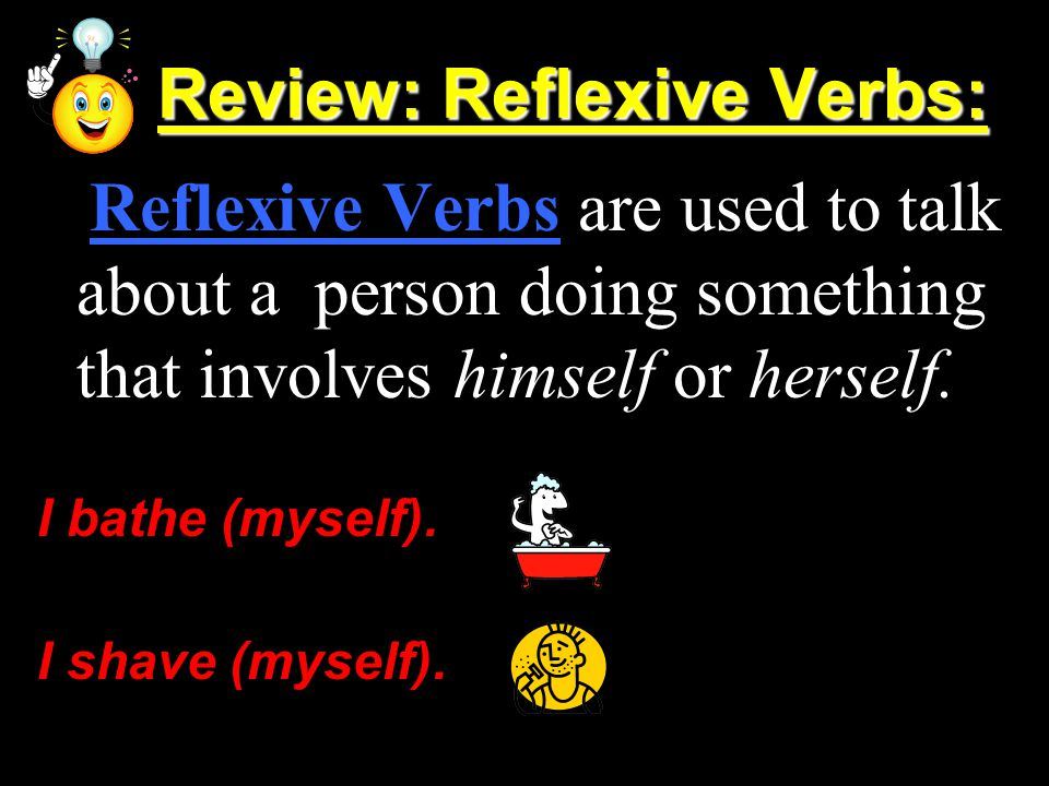 Review: Reflexive Verbs: Review: Reflexive Verbs: Reflexive Verbs are used to talk about a person doing something that involves himself or herself. I