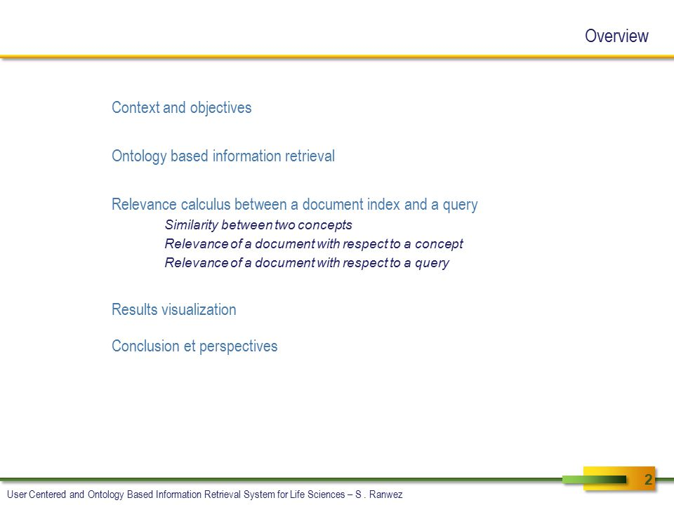 Overview Context and objectives Ontology based information retrieval Relevance calculus between a document index and a query Similarity between two concepts Relevance of a document with respect to a concept Relevance of a document with respect to a query Results visualization Conclusion et perspectives 2 User Centered and Ontology Based Information Retrieval System for Life Sciences – S.