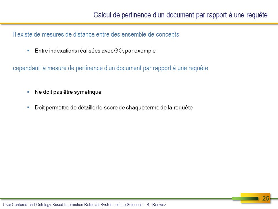 Calcul de pertinence d un document par rapport à une requête Il existe de mesures de distance entre des ensemble de concepts  Entre indexations réalisées avec GO, par exemple cependant la mesure de pertinence d un document par rapport à une requête  Ne doit pas être symétrique  Doit permettre de détailler le score de chaque terme de la requête 25 User Centered and Ontology Based Information Retrieval System for Life Sciences – S.
