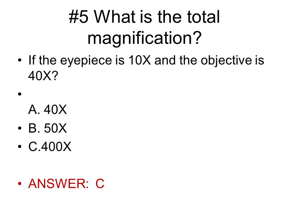 #5 What is the total magnification. If the eyepiece is 10X and the objective is 40X.