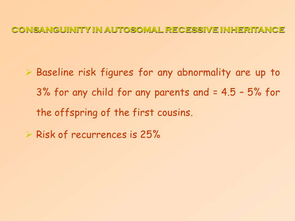  Baseline risk figures for any abnormality are up to 3% for any child for any parents and = 4.5 – 5% for the offspring of the first cousins.  Risk o