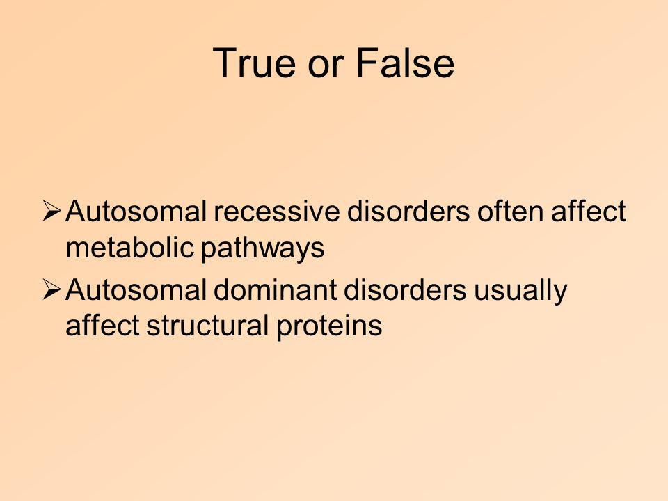 True or False  Autosomal recessive disorders often affect metabolic pathways  Autosomal dominant disorders usually affect structural proteins