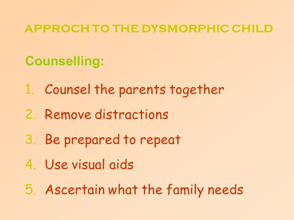 Counselling: 1.Counsel the parents together 2.Remove distractions 3.Be prepared to repeat 4.Use visual aids 5.Ascertain what the family needs APPROCH