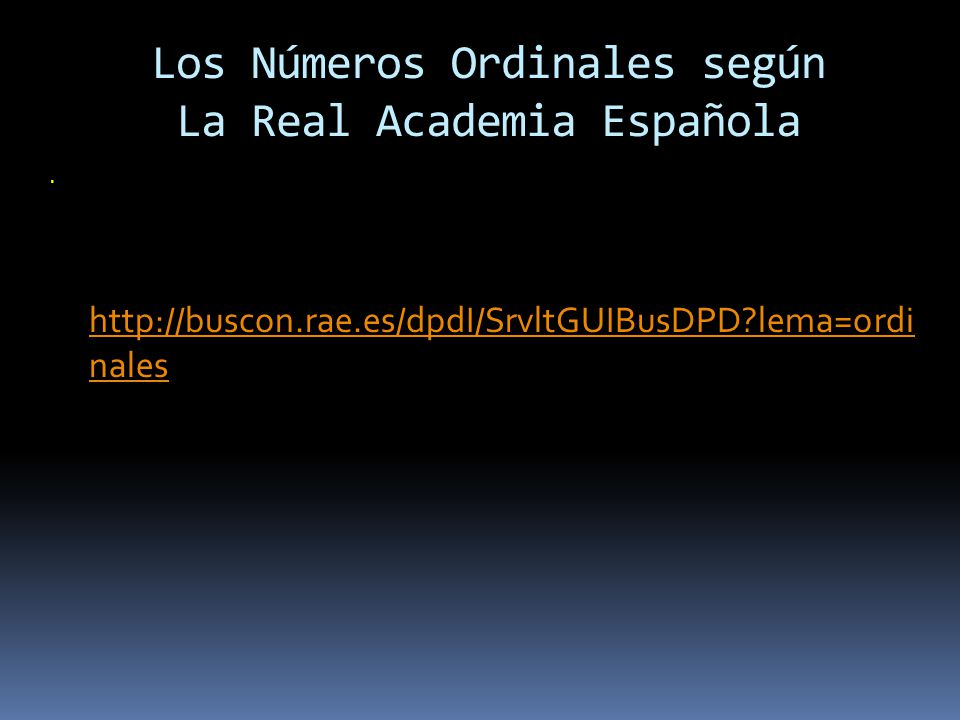 Los Números Ordinales según La Real Academia Española. http://buscon.rae.es/dpdI/SrvltGUIBusDPD?lema=ordi nales