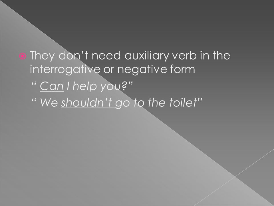 "TThey don't need auxiliary verb in the interrogative or negative form "" Can I help you?"" "" We shouldn't go to the toilet"""
