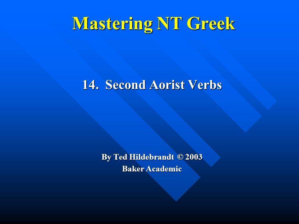Mastering NT Greek 14. Second Aorist Verbs By Ted Hildebrandt © 2003 Baker Academic