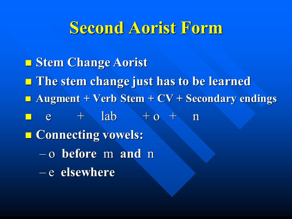 Second Aorist Form Stem Change Aorist Stem Change Aorist The stem change just has to be learned The stem change just has to be learned Augment + Verb Stem + CV + Secondary endings Augment + Verb Stem + CV + Secondary endings e + lab + o + n e + lab + o + n Connecting vowels: Connecting vowels: –o before m and n –e elsewhere