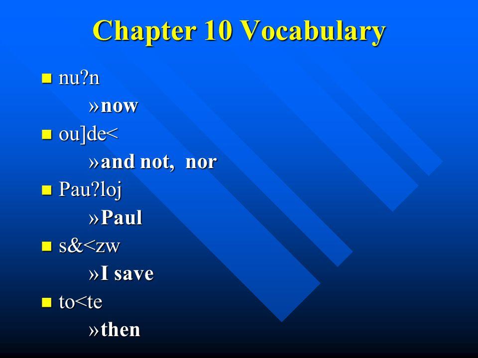 Chapter 10 Vocabulary nu n nu n »now ou]de< ou]de< »and not, nor Pau loj Pau loj »Paul s&<zw s&<zw »I save to<te to<te »then