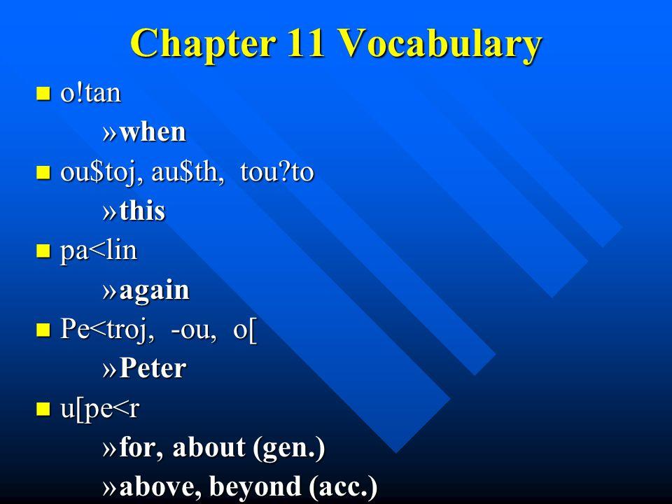 Chapter 11 Vocabulary o!tan o!tan »when ou$toj, au$th, tou to ou$toj, au$th, tou to »this pa<lin pa<lin »again Pe<troj, -ou, o[ Pe<troj, -ou, o[ »Peter u[pe<r u[pe<r »for, about (gen.) »above, beyond (acc.)