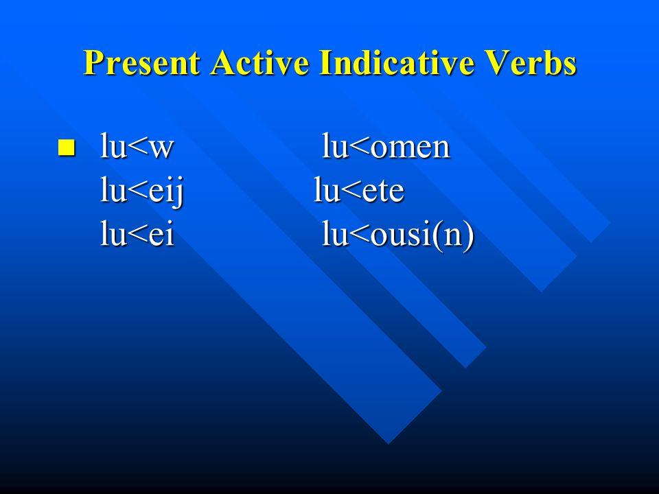 Present Active Indicative Verbs lu<w lu<omen lu<eij lu<ete lu<ei lu<ousi(n) lu<w lu<omen lu<eij lu<ete lu<ei lu<ousi(n)