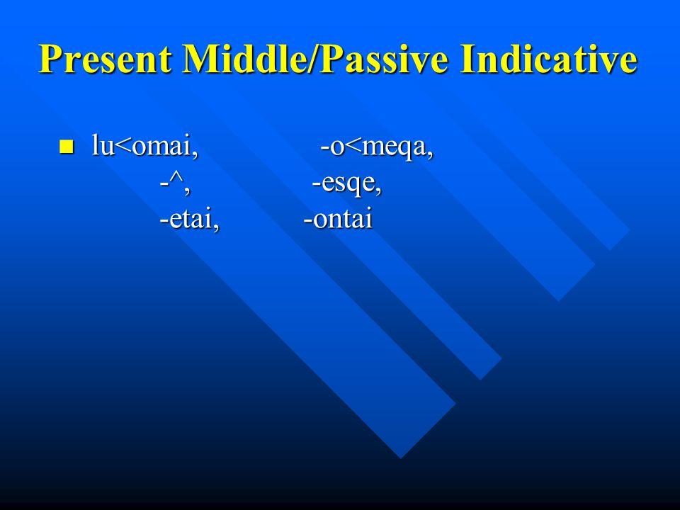 Present Middle/Passive Indicative lu<omai, -o<meqa, -^, -esqe, -etai, -ontai lu<omai, -o<meqa, -^, -esqe, -etai, -ontai