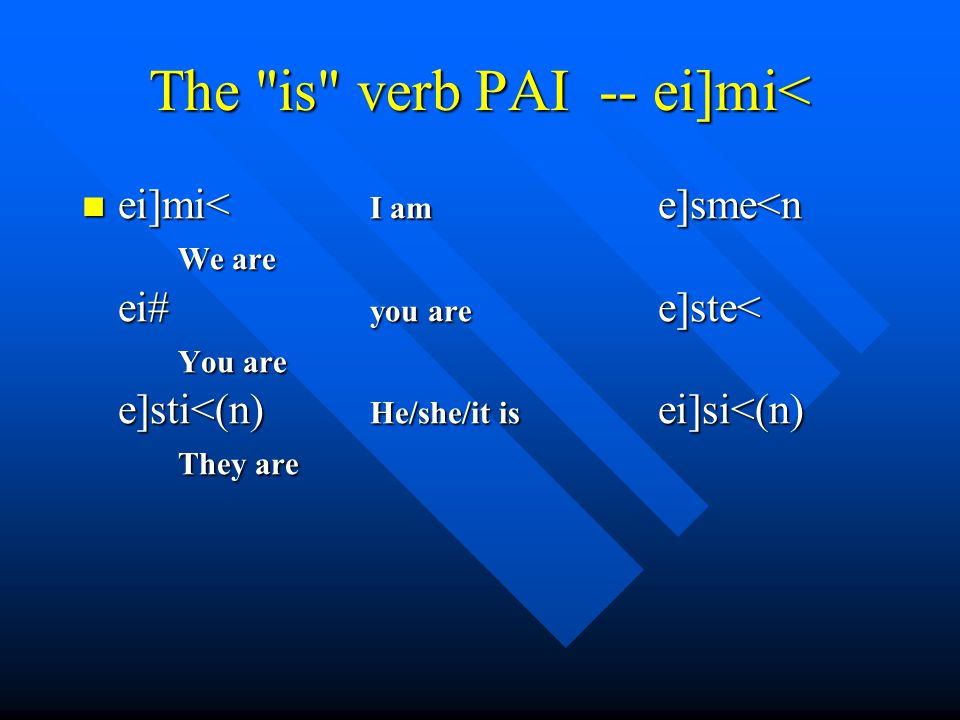 The is verb PAI -- ei]mi< ei]mi< I am e]sme<n We are ei# you are e]ste< You are e]sti<(n) He/she/it is ei]si<(n) They are ei]mi< I am e]sme<n We are ei# you are e]ste< You are e]sti<(n) He/she/it is ei]si<(n) They are