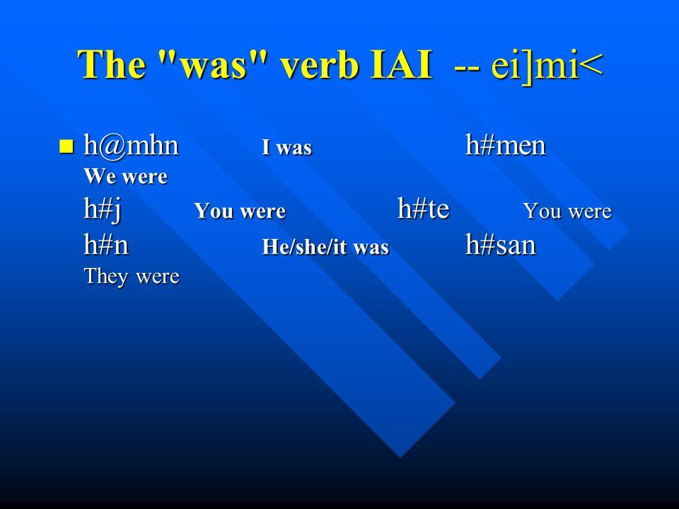 The was verb IAI -- ei]mi< h@mhn I was h#men We were h#j You were h#te You were h#n He/she/it was h#san They were h@mhn I was h#men We were h#j You were h#te You were h#n He/she/it was h#san They were