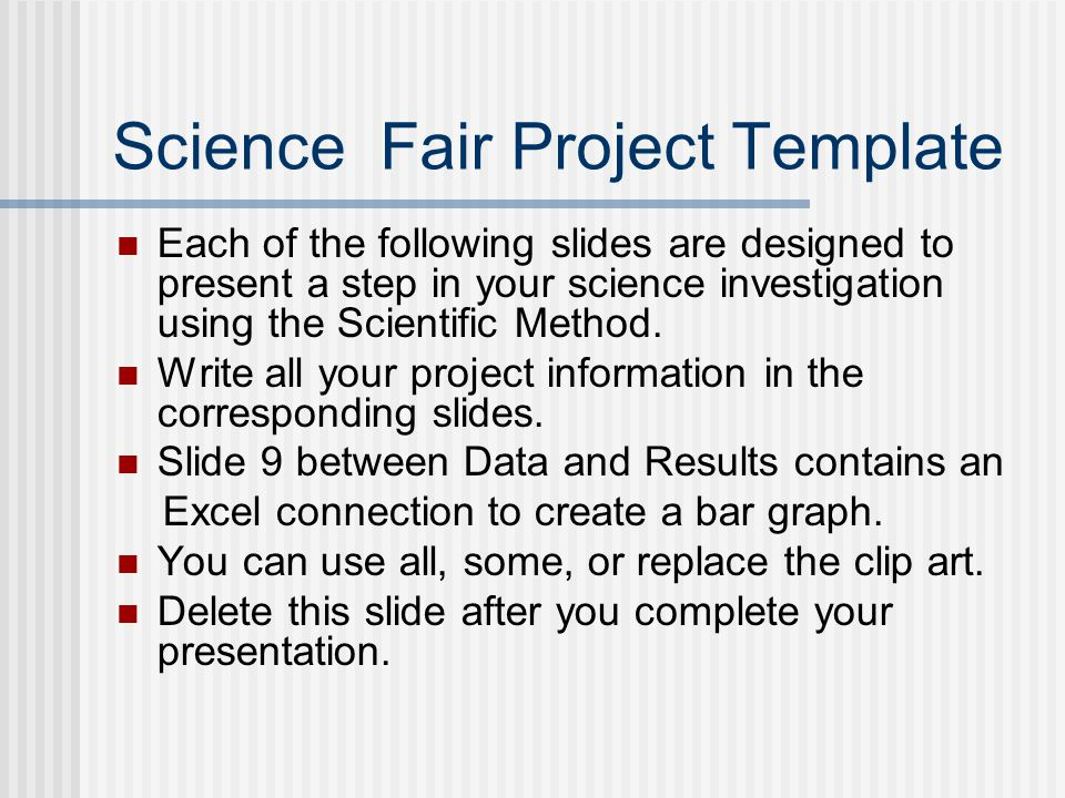 Science Fair Project Template Each of the following slides are designed to present a step in your science investigation using the Scientific Method. W