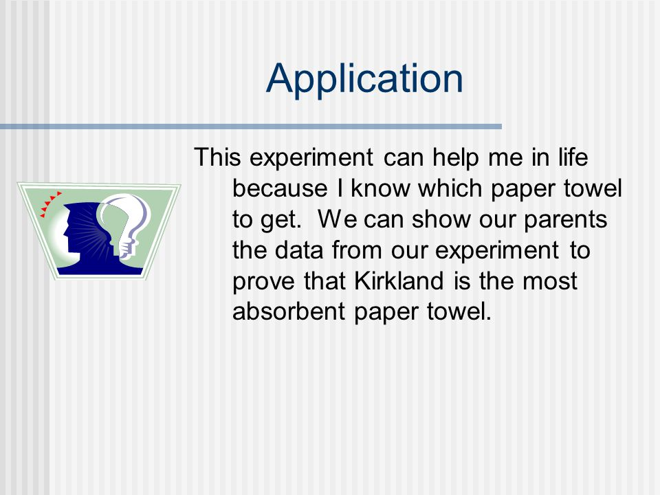 Application This experiment can help me in life because I know which paper towel to get. We can show our parents the data from our experiment to prove